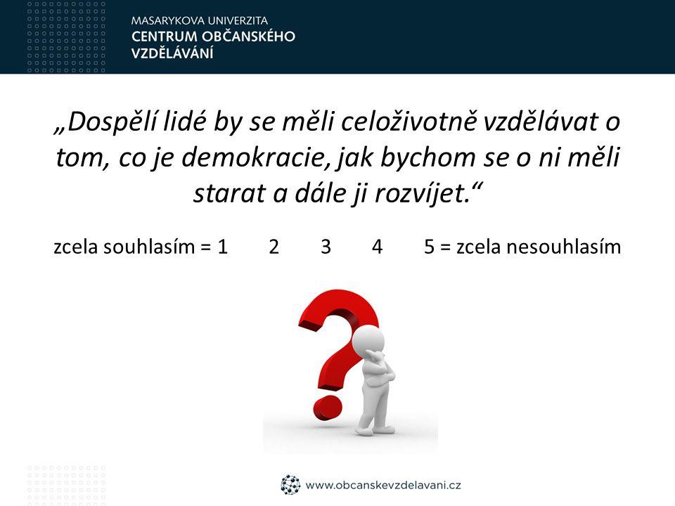 """""""Dospělí lidé by se měli celoživotně vzdělávat o tom, co je demokracie, jak bychom se o ni měli starat a dále ji rozvíjet. zcela souhlasím = 1 2 3 4 5 = zcela nesouhlasím"""