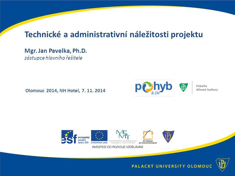 Technické a administrativní náležitosti projektu Mgr. Jan Pavelka, Ph.D. zástupce hlavního řešitele Olomouc 2014, NH Hotel, 7. 11. 2014