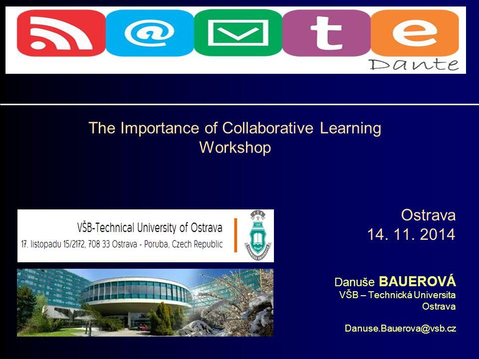 Danuše BAUEROVÁ VŠB – Technická Universita Ostrava Danuse.Bauerova@vsb.cz The Importance of Collaborative Learning Workshop Ostrava 14.