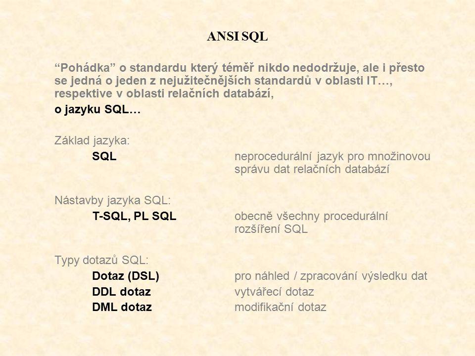 ANSI SQL Pohádka o standardu který téměř nikdo nedodržuje, ale i přesto se jedná o jeden z nejužitečnějších standardů v oblasti IT…, respektive v oblasti relačních databází, o jazyku SQL… Základ jazyka: SQLneprocedurální jazyk pro množinovou správu dat relačních databází Nástavby jazyka SQL: T-SQL, PL SQL obecně všechny procedurální rozšíření SQL Typy dotazů SQL: Dotaz (DSL)pro náhled / zpracování výsledku dat DDL dotazvytvářecí dotaz DML dotazmodifikační dotaz