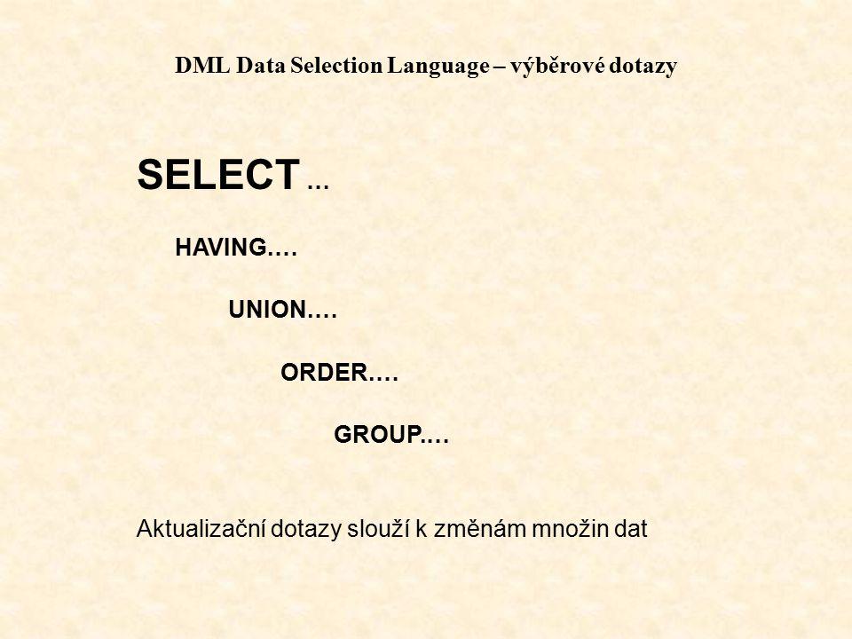 DML Data Selection Language – výběrové dotazy SELECT … HAVING.… UNION.… ORDER.… GROUP.… Aktualizační dotazy slouží k změnám množin dat