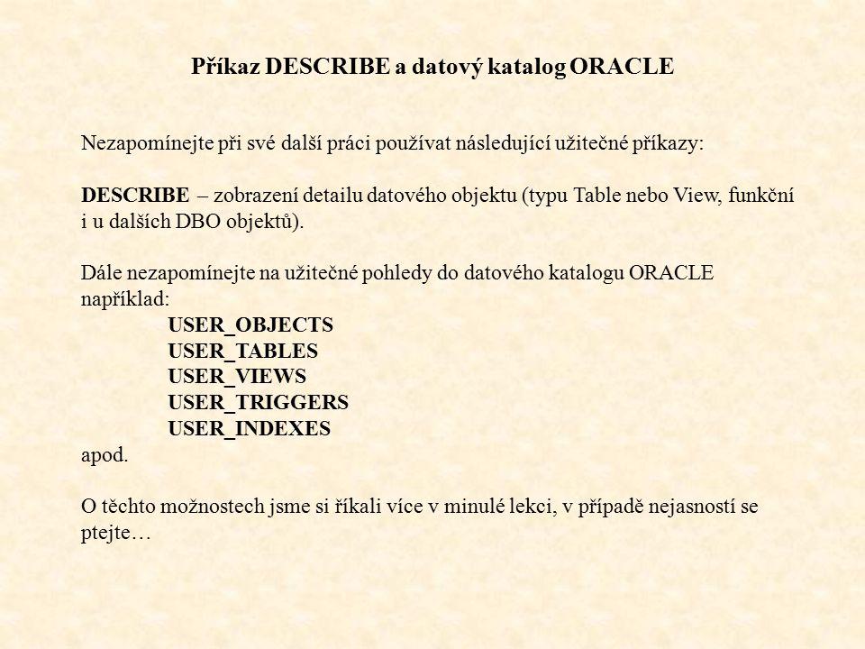 Příkaz DESCRIBE a datový katalog ORACLE Nezapomínejte při své další práci používat následující užitečné příkazy: DESCRIBE – zobrazení detailu datového objektu (typu Table nebo View, funkční i u dalších DBO objektů).