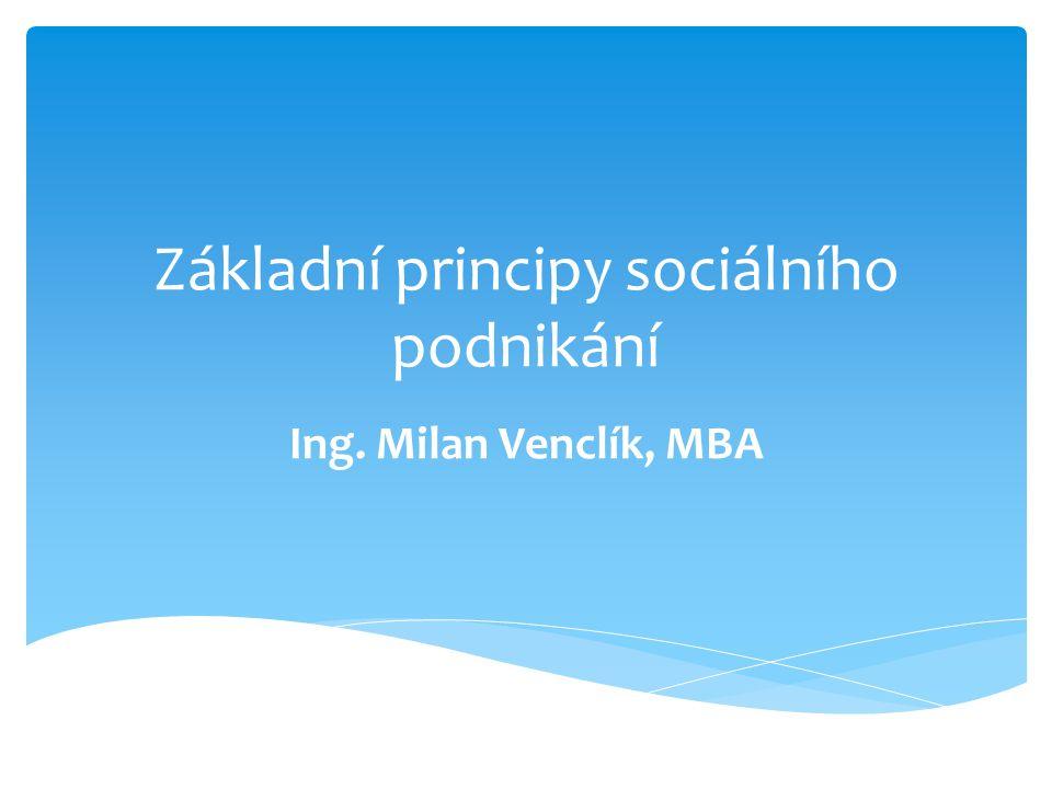 Základní principy sociálního podnikání Ing. Milan Venclík, MBA