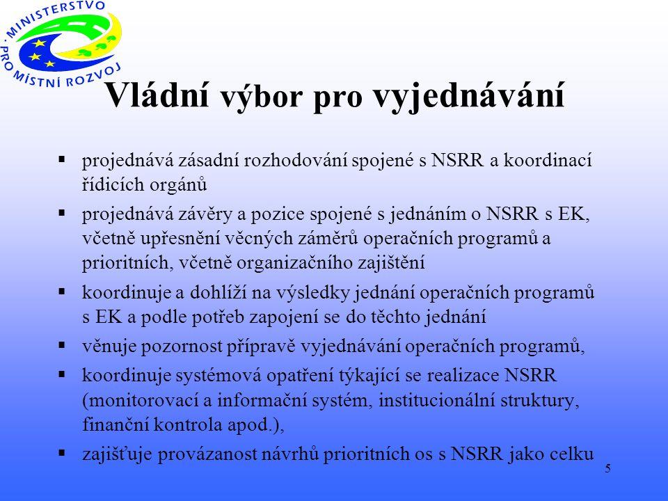 5 Vládní výbor pro vyjednávání  projednává zásadní rozhodování spojené s NSRR a koordinací řídicích orgánů  projednává závěry a pozice spojené s jednáním o NSRR s EK, včetně upřesnění věcných záměrů operačních programů a prioritních, včetně organizačního zajištění  koordinuje a dohlíží na výsledky jednání operačních programů s EK a podle potřeb zapojení se do těchto jednání  věnuje pozornost přípravě vyjednávání operačních programů,  koordinuje systémová opatření týkající se realizace NSRR (monitorovací a informační systém, institucionální struktury, finanční kontrola apod.),  zajišťuje provázanost návrhů prioritních os s NSRR jako celku
