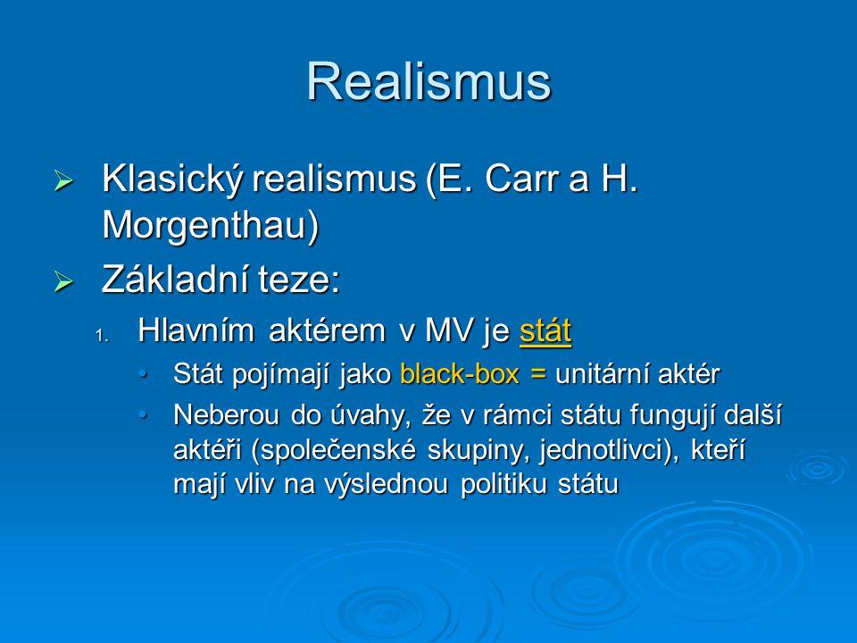 Realismus  Klasický realismus (E. Carr a H. Morgenthau)  Základní teze: 1. Hlavním aktérem v MV je stát Stát pojímají jako black-box = unitární akté