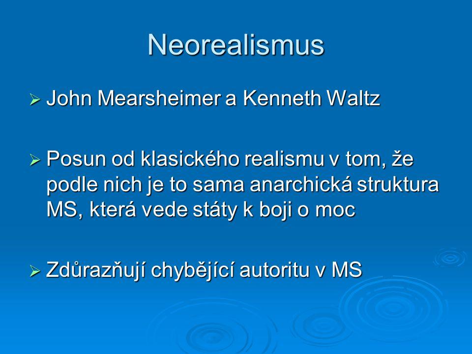 Neorealismus  John Mearsheimer a Kenneth Waltz  Posun od klasického realismu v tom, že podle nich je to sama anarchická struktura MS, která vede stá