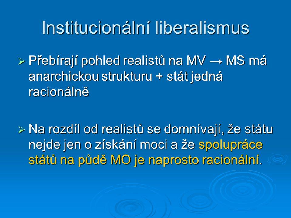 Institucionální liberalismus  Přebírají pohled realistů na MV → MS má anarchickou strukturu + stát jedná racionálně  Na rozdíl od realistů se domnív