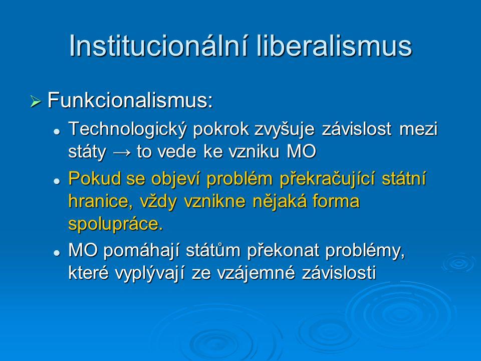 Institucionální liberalismus  Funkcionalismus: Technologický pokrok zvyšuje závislost mezi státy → to vede ke vzniku MO Technologický pokrok zvyšuje