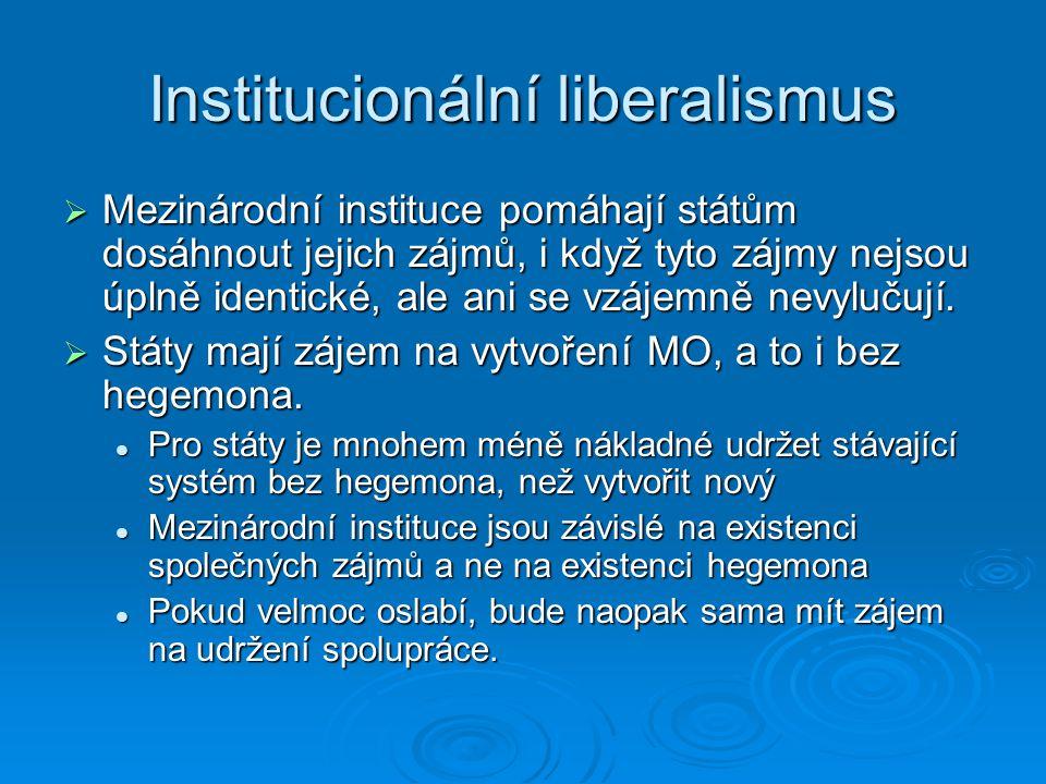 Institucionální liberalismus  Mezinárodní instituce pomáhají státům dosáhnout jejich zájmů, i když tyto zájmy nejsou úplně identické, ale ani se vzáj