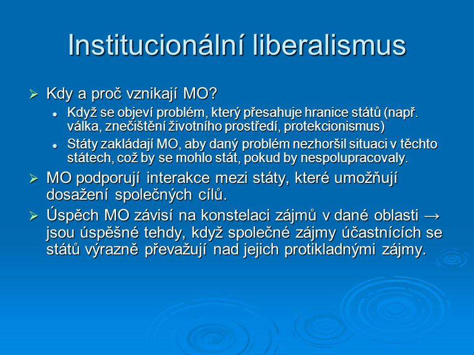Institucionální liberalismus  Kdy a proč vznikají MO? Když se objeví problém, který přesahuje hranice států (např. válka, znečištění životního prostř