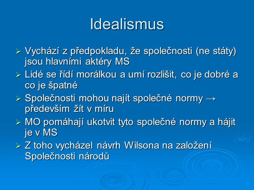 Idealismus  Vychází z předpokladu, že společnosti (ne státy) jsou hlavními aktéry MS  Lidé se řídí morálkou a umí rozlišit, co je dobré a co je špat