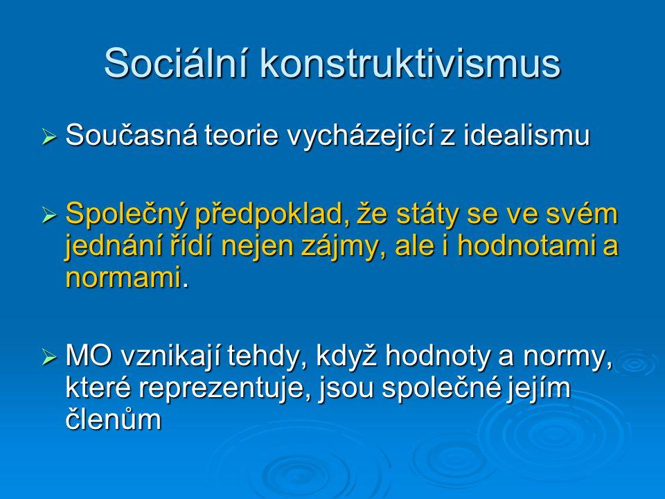 Sociální konstruktivismus  Současná teorie vycházející z idealismu  Společný předpoklad, že státy se ve svém jednání řídí nejen zájmy, ale i hodnota