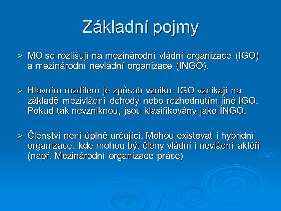 Základní pojmy  MO se rozlišují na mezinárodní vládní organizace (IGO) a mezinárodní nevládní organizace (INGO).  Hlavním rozdílem je způsob vzniku.