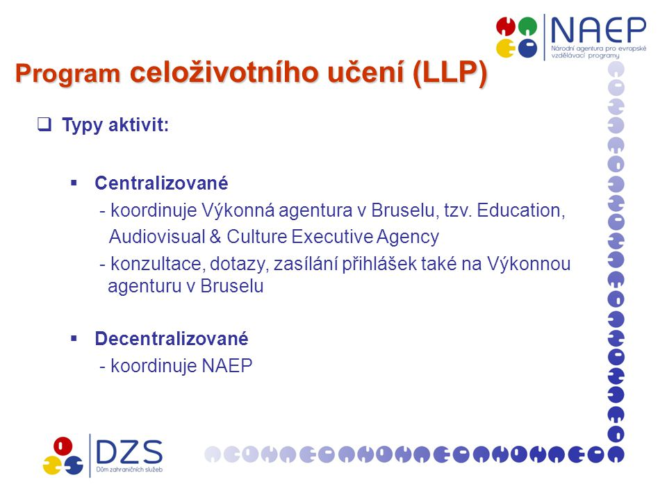 Program celoživotního učení (LLP)  Typy aktivit:  Centralizované - koordinuje Výkonná agentura v Bruselu, tzv.
