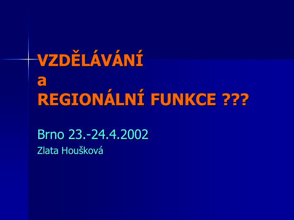 VZDĚLÁVÁNÍ a REGIONÁLNÍ FUNKCE ??? Brno 23.-24.4.2002 Zlata Houšková