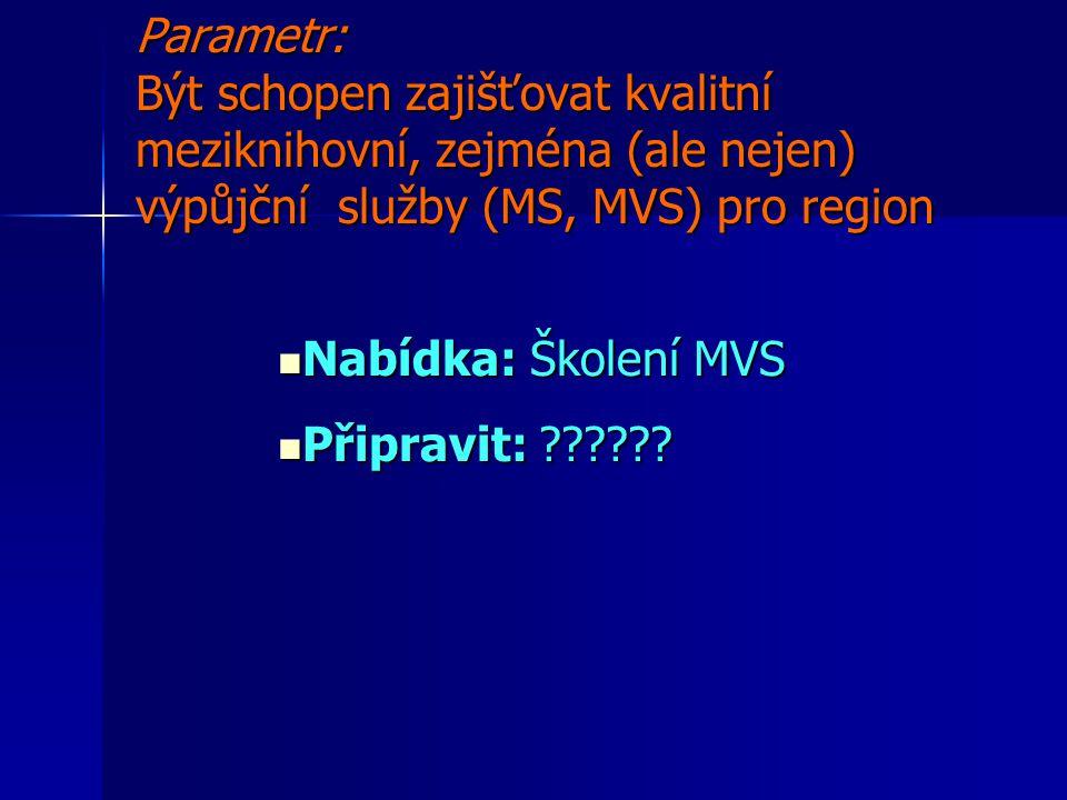 Parametr: Být schopen zajišťovat kvalitní meziknihovní, zejména (ale nejen) výpůjční služby (MS, MVS) pro region Nabídka: Školení MVS Nabídka: Školení MVS Připravit: .