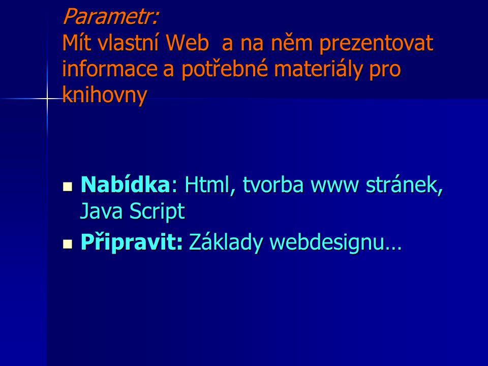 Parametr: Mít vlastní Web a na něm prezentovat informace a potřebné materiály pro knihovny Nabídka: Html, tvorba www stránek, Java Script Nabídka: Html, tvorba www stránek, Java Script Připravit: Základy webdesignu… Připravit: Základy webdesignu…