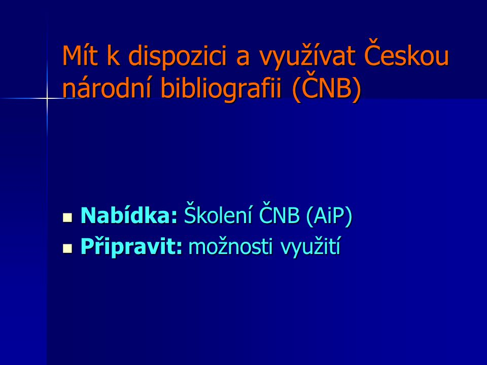 Mít k dispozici a využívat Českou národní bibliografii (ČNB) Nabídka: Školení ČNB (AiP) Nabídka: Školení ČNB (AiP) Připravit: možnosti využití Připravit: možnosti využití