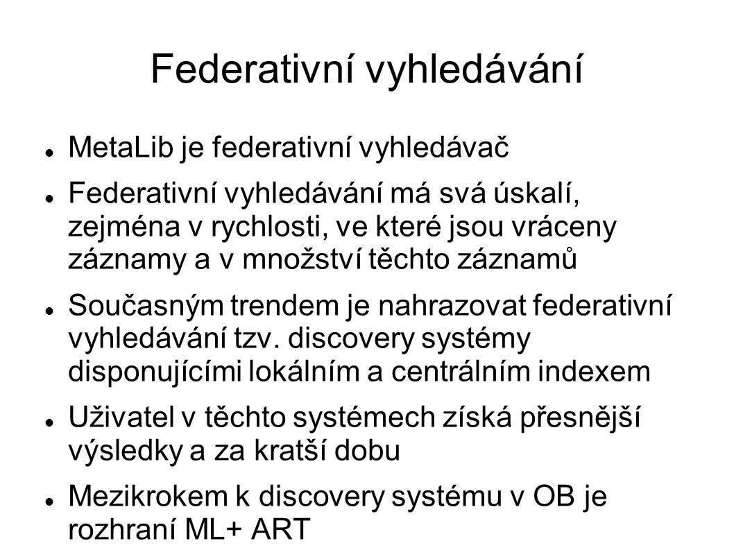 Federativní vyhledávání MetaLib je federativní vyhledávač Federativní vyhledávání má svá úskalí, zejména v rychlosti, ve které jsou vráceny záznamy a v množství těchto záznamů Současným trendem je nahrazovat federativní vyhledávání tzv.