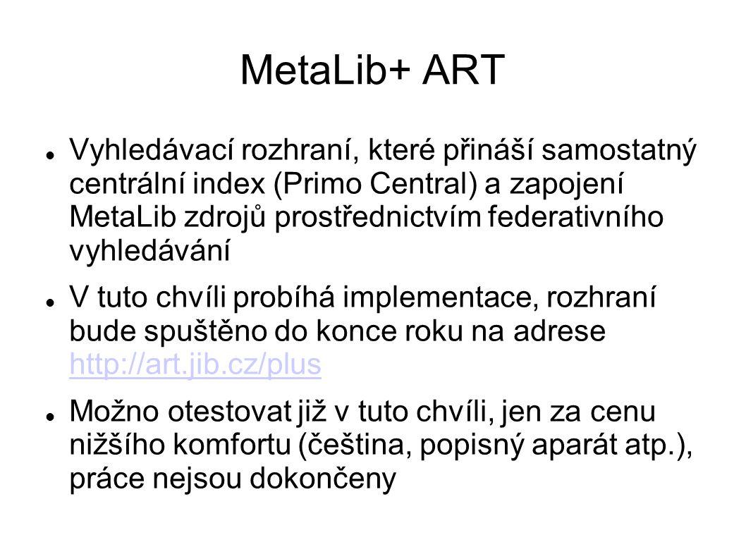 MetaLib+ ART Vyhledávací rozhraní, které přináší samostatný centrální index (Primo Central) a zapojení MetaLib zdrojů prostřednictvím federativního vyhledávání V tuto chvíli probíhá implementace, rozhraní bude spuštěno do konce roku na adrese http://art.jib.cz/plus http://art.jib.cz/plus Možno otestovat již v tuto chvíli, jen za cenu nižšího komfortu (čeština, popisný aparát atp.), práce nejsou dokončeny