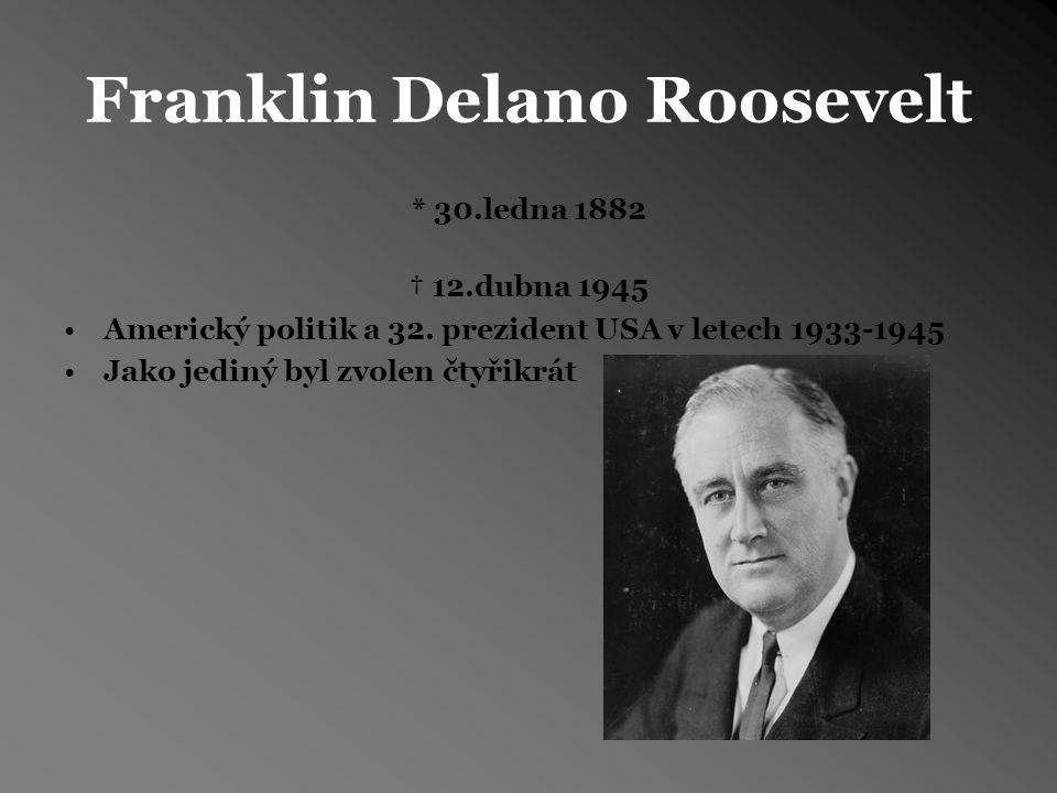 Franklin Delano Roosevelt * 30.ledna 1882 † 12.dubna 1945 Americký politik a 32.