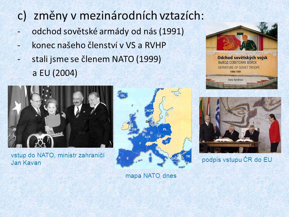 c)změny v mezinárodních vztazích: -odchod sovětské armády od nás (1991) -konec našeho členství v VS a RVHP -stali jsme se členem NATO (1999) a EU (200