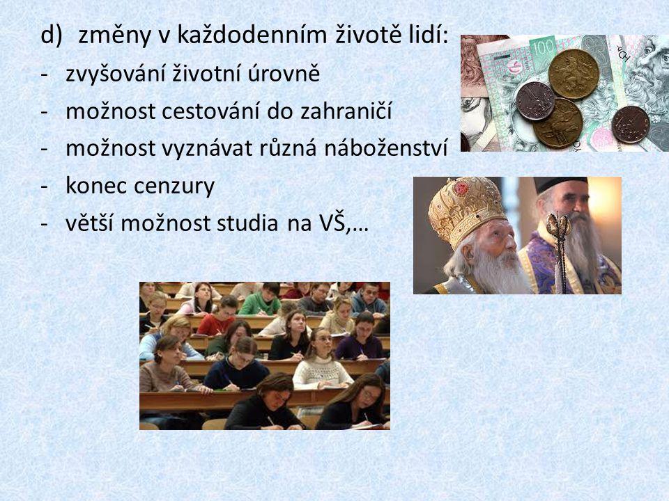 d)změny v každodenním životě lidí: -zvyšování životní úrovně -možnost cestování do zahraničí -možnost vyznávat různá náboženství -konec cenzury -větší