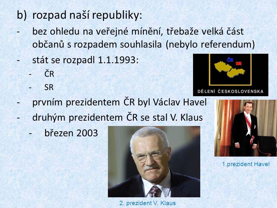b)rozpad naší republiky: -bez ohledu na veřejné mínění, třebaže velká část občanů s rozpadem souhlasila (nebylo referendum) -stát se rozpadl 1.1.1993: