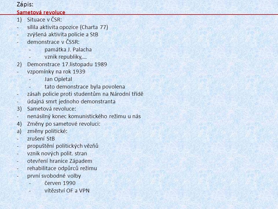 Zápis: Sametová revoluce 1)Situace v ČSR: -sílila aktivita opozice (Charta 77) -zvýšená aktivita policie a StB -demonstrace v ČSSR: -památka J. Palach