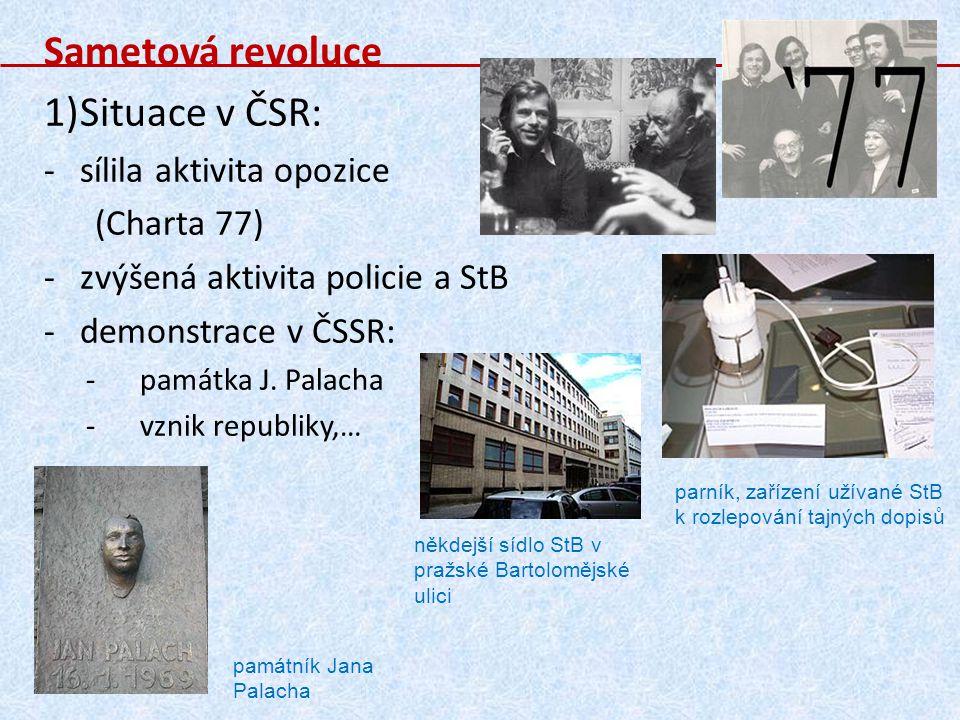 Sametová revoluce 1)Situace v ČSR: -sílila aktivita opozice (Charta 77) -zvýšená aktivita policie a StB -demonstrace v ČSSR: -památka J. Palacha -vzni