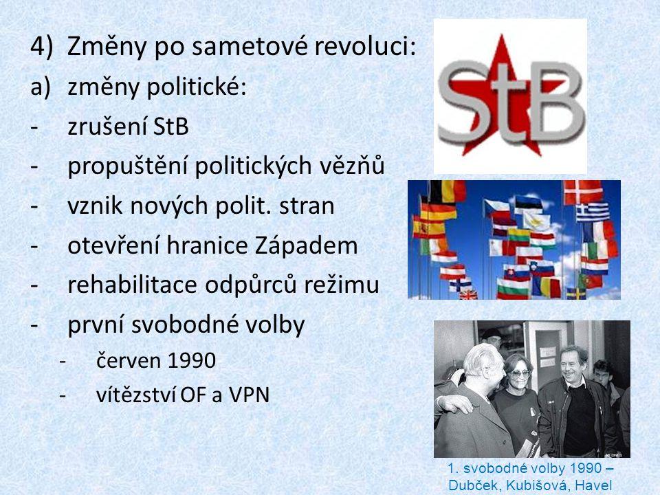 4)Změny po sametové revoluci: a)změny politické: -zrušení StB -propuštění politických vězňů -vznik nových polit. stran -otevření hranice Západem -reha