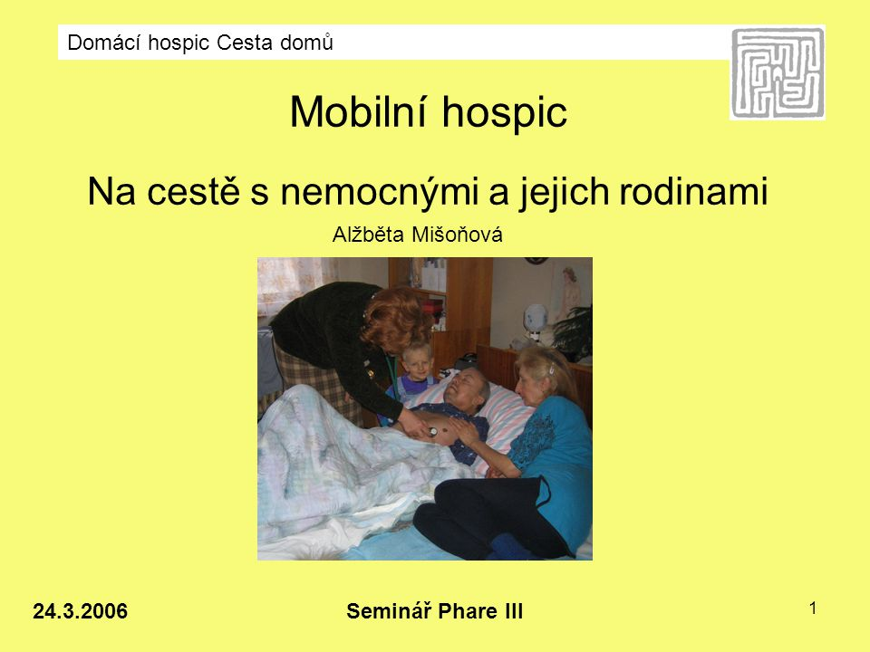 """Domácí hospic Cesta domů Seminář Phare III 24.3.2006 2 Paliativní medicína – WHO 2002 """"Paliativní péče je přístup ke zlepšení kvality života nemocného a jeho rodiny, kteří jsou konfrontováni s problémy, které přináší nevyléčitelná choroba…"""