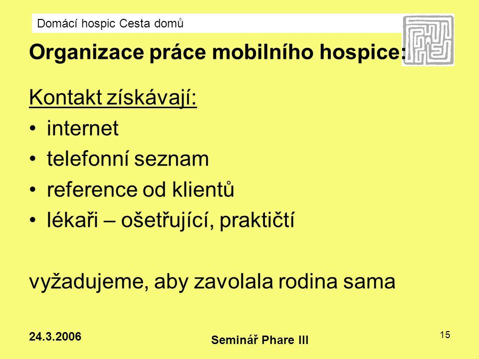 Domácí hospic Cesta domů Seminář Phare III 24.3.2006 15 Organizace práce mobilního hospice: Kontakt získávají: internet telefonní seznam reference od