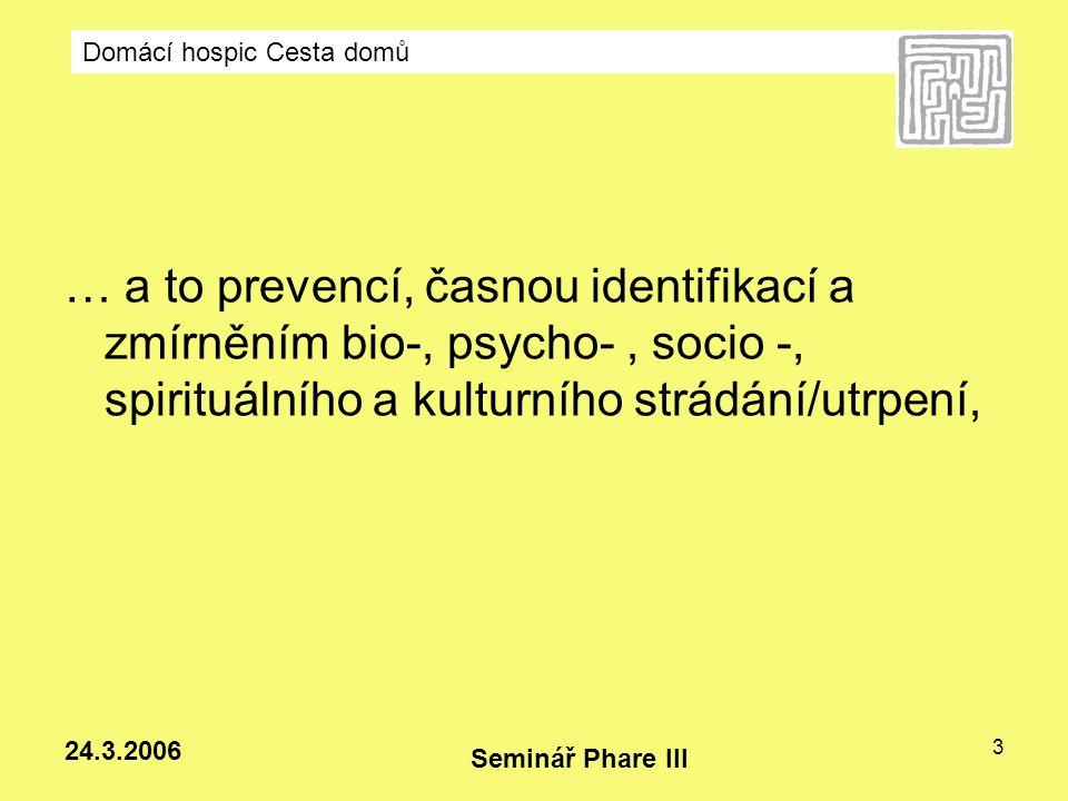 Domácí hospic Cesta domů Seminář Phare III 24.3.2006 3 … a to prevencí, časnou identifikací a zmírněním bio-, psycho-, socio -, spirituálního a kultur