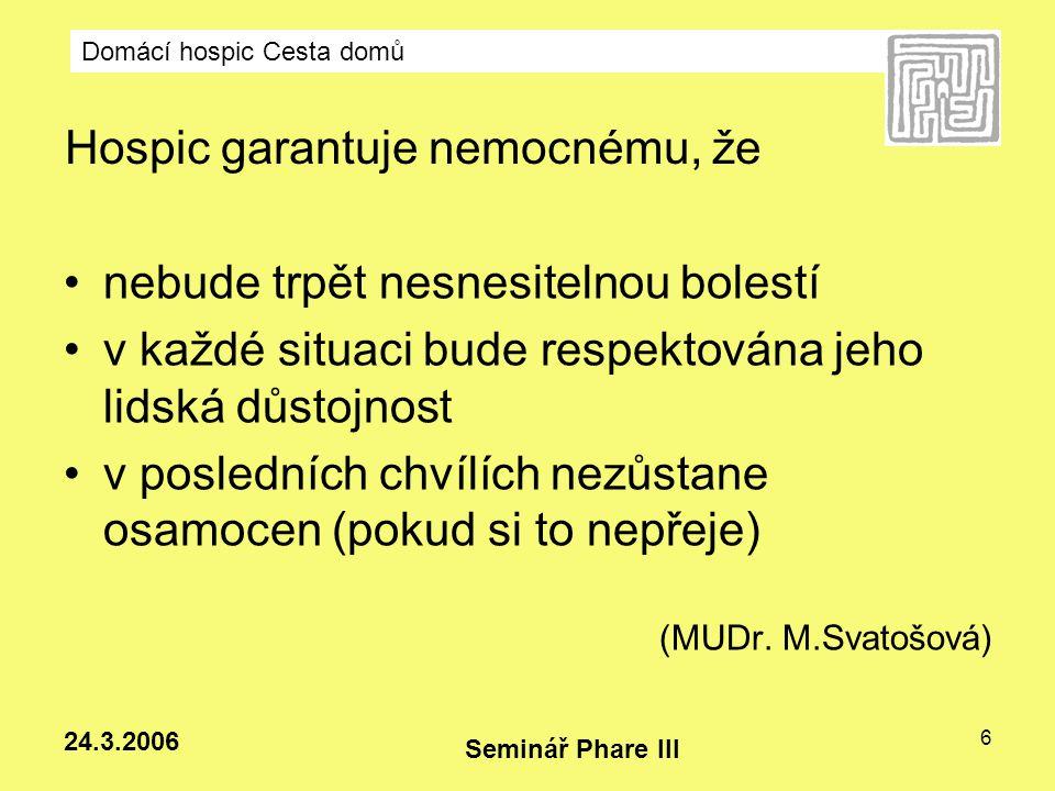 Domácí hospic Cesta domů Seminář Phare III 24.3.2006 17 Domácí hospic poskytuje: Kontrolu příznaků doprovázející nevyléčitelnou nemoc Podporu nemocným a jejich rodinám Dostupnost 24 hod denně – sestra, lékař na konzultaci sestře Zapůjčení pomůcek (příloha 8) Péči o pozůstalé Mimořádné případy - konzultační návštěva 2 zdravotní sestry – edukace rodiny v ošetřovatelské péči a v péči o umírající Není přijat do péče.