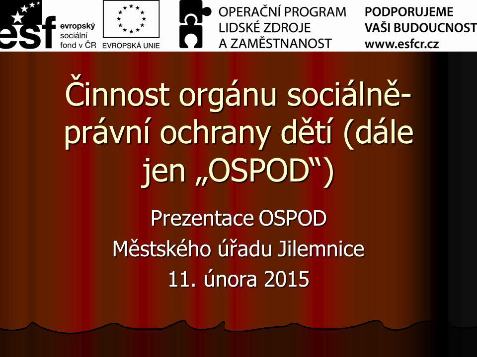 """Činnost orgánu sociálně- právní ochrany dětí (dále jen """"OSPOD"""") Prezentace OSPOD Městského úřadu Jilemnice 11. února 2015"""