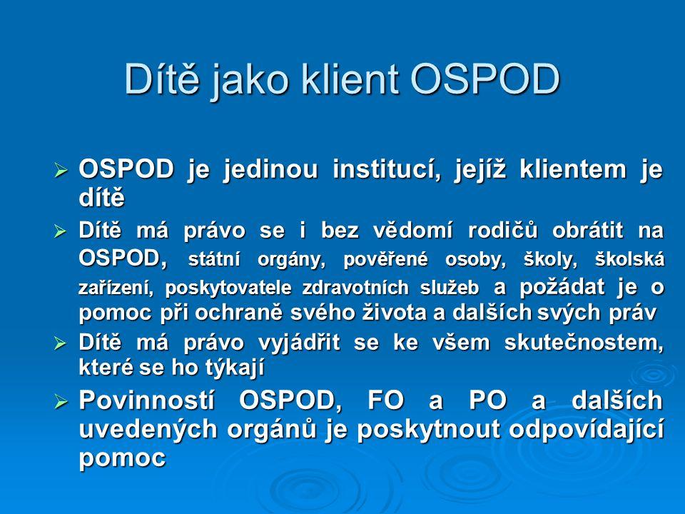 Dítě jako klient OSPOD  OSPOD je jedinou institucí, jejíž klientem je dítě  Dítě má právo se i bez vědomí rodičů obrátit na OSPOD, státní orgány, po