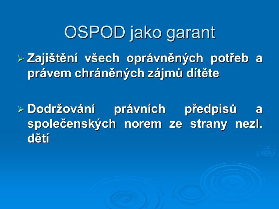OSPOD jako garant  Zajištění všech oprávněných potřeb a právem chráněných zájmů dítěte  Dodržování právních předpisů a společenských norem ze strany