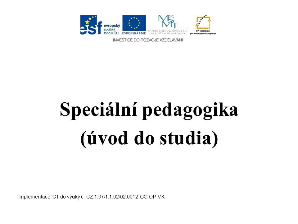 Speciální pedagogika (úvod do studia) Implementace ICT do výuky č. CZ.1.07/1.1.02/02.0012 GG OP VK