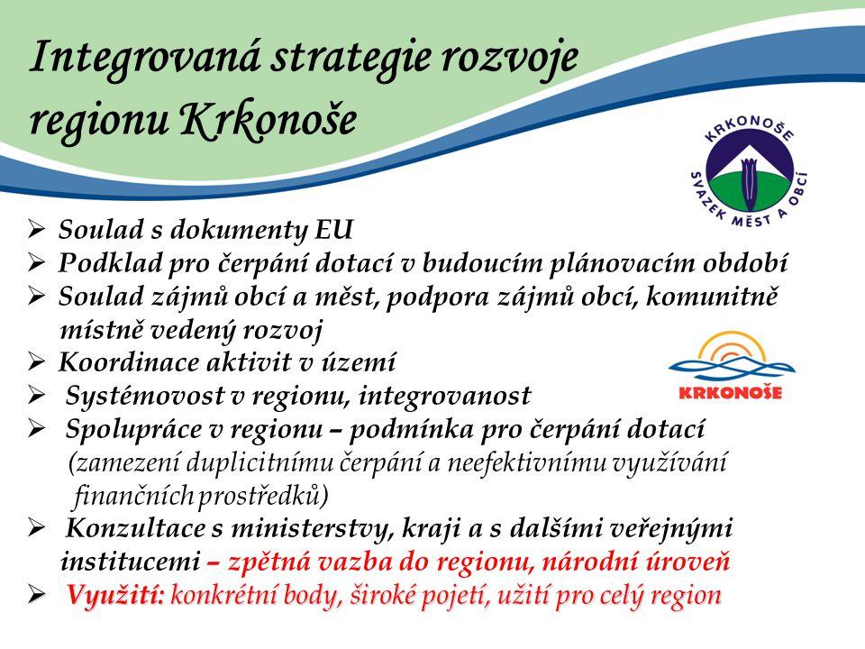 Integrovaná strategie rozvoje regionu Krkonoše  Soulad s dokumenty EU  Podklad pro čerpání dotací v budoucím plánovacím období  Soulad zájmů obcí a měst, podpora zájmů obcí, komunitně místně vedený rozvoj  Koordinace aktivit v území  Systémovost v regionu, integrovanost  Spolupráce v regionu – podmínka pro čerpání dotací (zamezení duplicitnímu čerpání a neefektivnímu využívání finančních prostředků)  Konzultace s ministerstvy, kraji a s dalšími veřejnými institucemi – zpětná vazba do regionu, národní úroveň  Využití: konkrétní body, široké pojetí, užití pro celý region