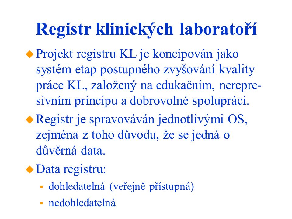 Registr klinických laboratoří  Projekt registru KL je koncipován jako systém etap postupného zvyšování kvality práce KL, založený na edukačním, nerepre- sivním principu a dobrovolné spolupráci.