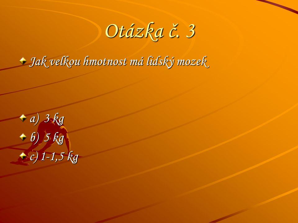Otázka č. 3 Jak velkou hmotnost má lidský mozek a) 3 kg b) 5 kg c) 1-1,5 kg