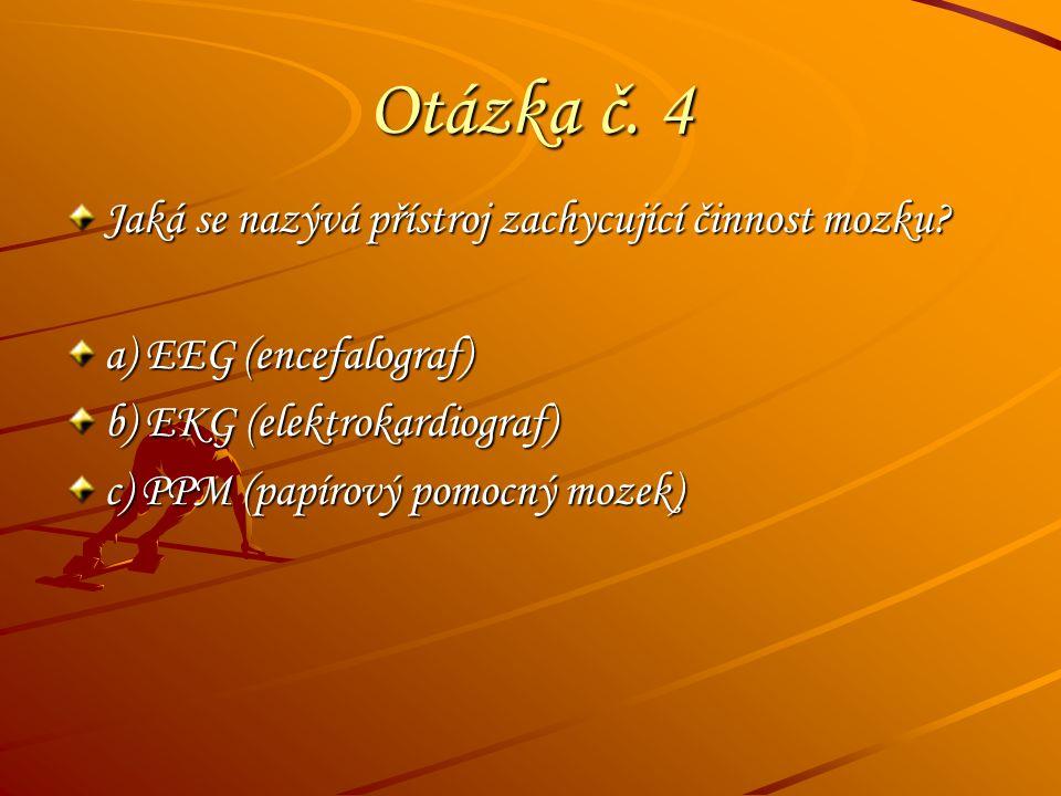 Otázka č. 4 Jaká se nazývá přístroj zachycující činnost mozku? a) EEG (encefalograf) b) EKG (elektrokardiograf) c) PPM (papírový pomocný mozek)