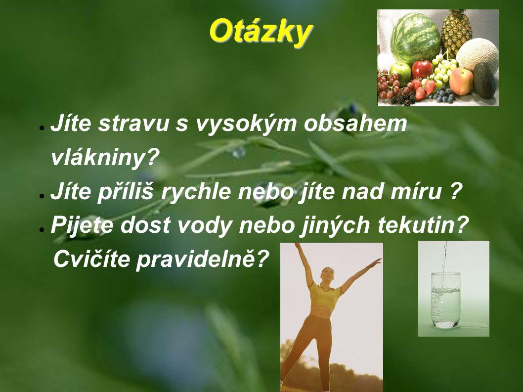 Otázky ● Jíte stravu s vysokým obsahem vlákniny? ● Jíte příliš rychle nebo jíte nad míru ? ● Pijete dost vody nebo jiných tekutin? Cvičíte pravidelně?