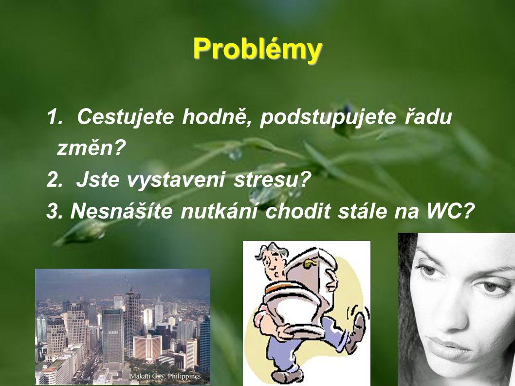 Problémy 1. Cestujete hodně, podstupujete řadu změn? 2. Jste vystaveni stresu? 3. Nesnášíte nutkání chodit stále na WC?