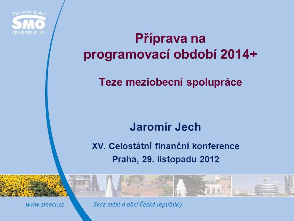 Příprava na programovací období 2014+ Teze meziobecní spolupráce Jaromír Jech XV.