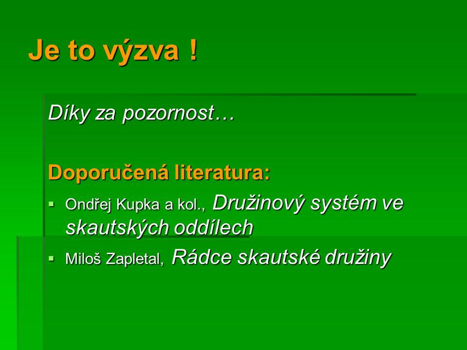 Je to výzva ! Díky za pozornost… Doporučená literatura:  Ondřej Kupka a kol., Družinový systém ve skautských oddílech  Miloš Zapletal, Rádce skautsk