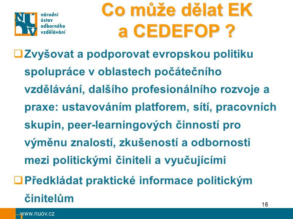 16  Zvyšovat a podporovat evropskou politiku spolupráce v oblastech počátečního vzdělávání, dalšího profesionálního rozvoje a praxe: ustavováním platforem, sítí, pracovních skupin, peer-learningových činností pro výměnu znalostí, zkušeností a odbornosti mezi politickými činiteli a vyučujícími  Předkládat praktické informace politickým činitelům  - Co může dělat EK a CEDEFOP ?