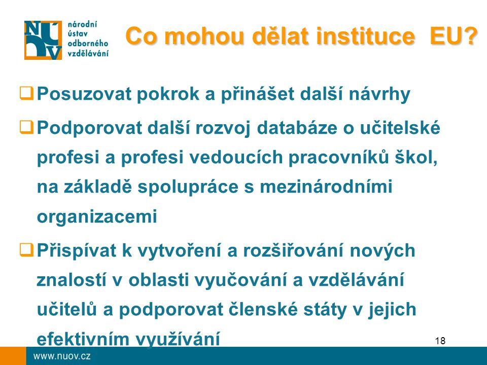 18  Posuzovat pokrok a přinášet další návrhy  Podporovat další rozvoj databáze o učitelské profesi a profesi vedoucích pracovníků škol, na základě spolupráce s mezinárodními organizacemi  Přispívat k vytvoření a rozšiřování nových znalostí v oblasti vyučování a vzdělávání učitelů a podporovat členské státy v jejich efektivním využívání Co mohou dělat instituce EU?