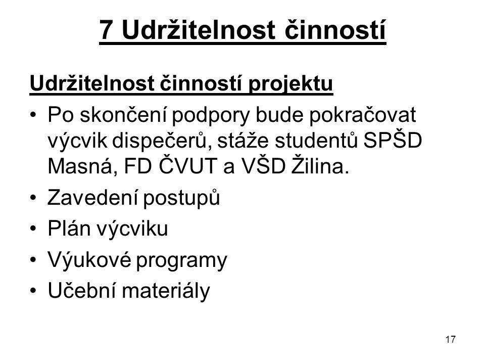 17 7 Udržitelnost činností Udržitelnost činností projektu Po skončení podpory bude pokračovat výcvik dispečerů, stáže studentů SPŠD Masná, FD ČVUT a VŠD Žilina.